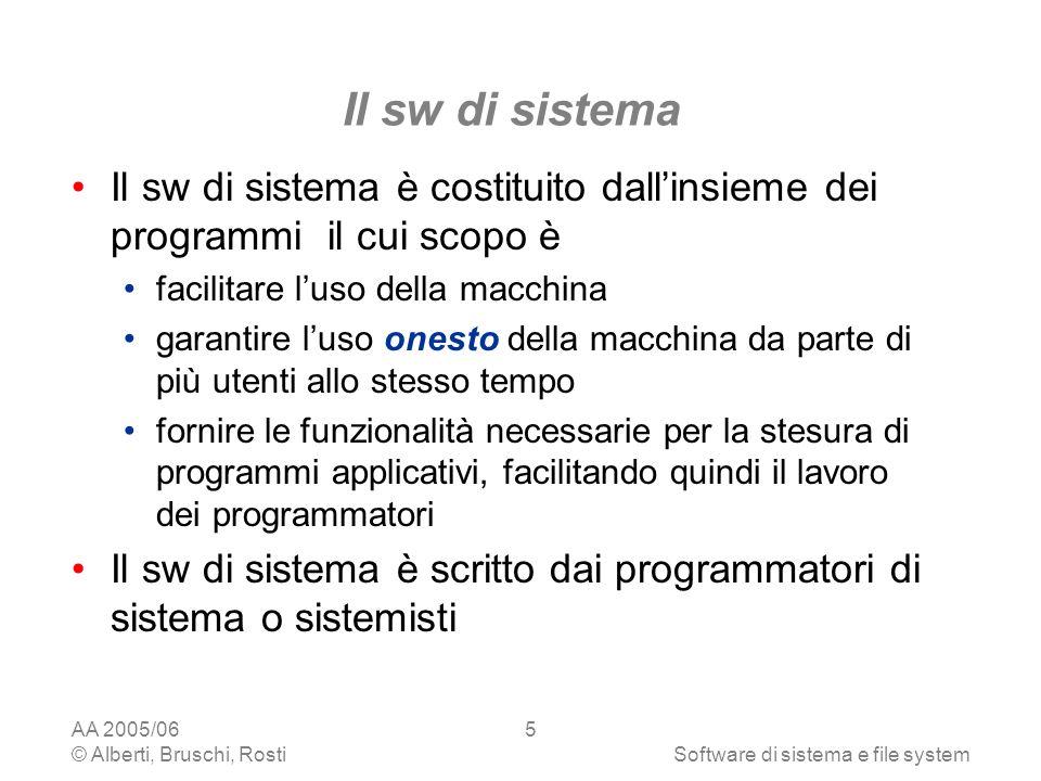 AA 2005/06 © Alberti, Bruschi, RostiSoftware di sistema e file system 26 I dischi In un sistema sono generalmente presenti tre tipi di unità disco: Hard Disc - HD Floppy Disc - dischetto Compact Disc - CD In ambiente Windows, ciascuna unità è contraddistinta da una lettera seguita da due punti, es.