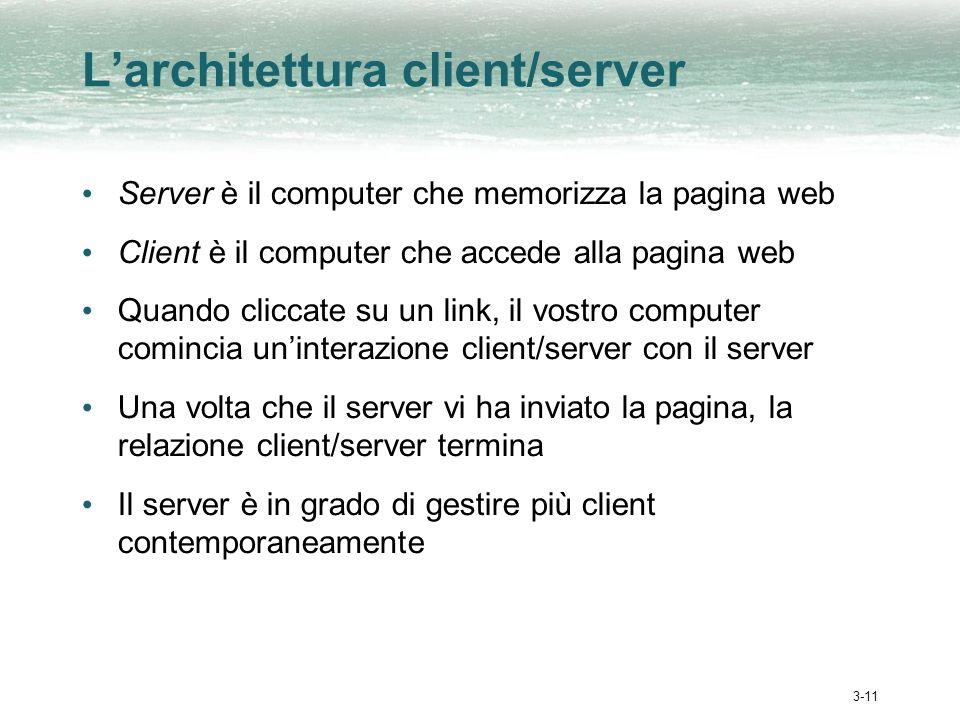 3-11 Larchitettura client/server Server è il computer che memorizza la pagina web Client è il computer che accede alla pagina web Quando cliccate su u
