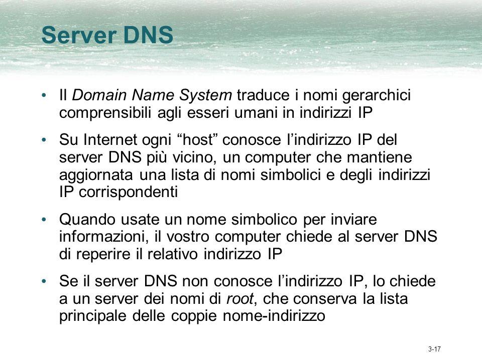 3-17 Server DNS Il Domain Name System traduce i nomi gerarchici comprensibili agli esseri umani in indirizzi IP Su Internet ogni host conosce lindirizzo IP del server DNS più vicino, un computer che mantiene aggiornata una lista di nomi simbolici e degli indirizzi IP corrispondenti Quando usate un nome simbolico per inviare informazioni, il vostro computer chiede al server DNS di reperire il relativo indirizzo IP Se il server DNS non conosce lindirizzo IP, lo chiede a un server dei nomi di root, che conserva la lista principale delle coppie nome-indirizzo