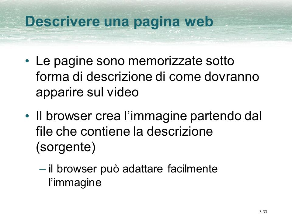 3-33 Descrivere una pagina web Le pagine sono memorizzate sotto forma di descrizione di come dovranno apparire sul video Il browser crea limmagine partendo dal file che contiene la descrizione (sorgente) –il browser può adattare facilmente limmagine