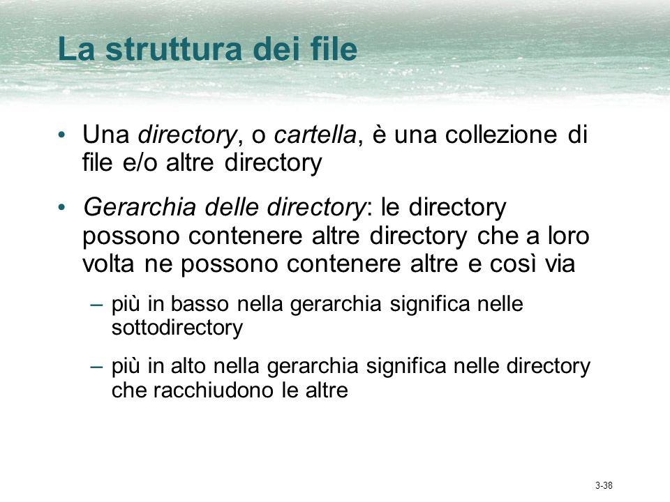 3-38 La struttura dei file Una directory, o cartella, è una collezione di file e/o altre directory Gerarchia delle directory: le directory possono contenere altre directory che a loro volta ne possono contenere altre e così via –più in basso nella gerarchia significa nelle sottodirectory –più in alto nella gerarchia significa nelle directory che racchiudono le altre