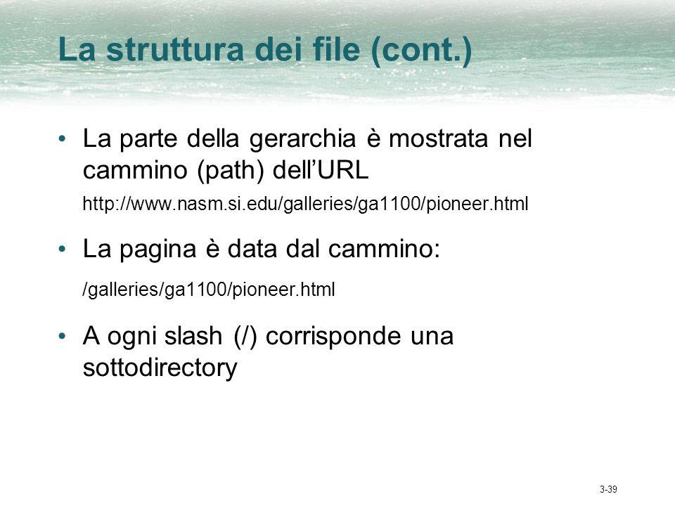 3-39 La struttura dei file (cont.) La parte della gerarchia è mostrata nel cammino (path) dellURL http://www.nasm.si.edu/galleries/ga1100/pioneer.html La pagina è data dal cammino: /galleries/ga1100/pioneer.html A ogni slash (/) corrisponde una sottodirectory