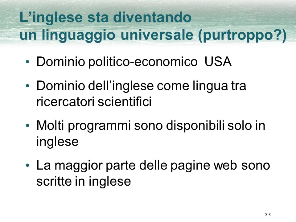 3-6 Linglese sta diventando un linguaggio universale (purtroppo ) Dominio politico-economico USA Dominio dellinglese come lingua tra ricercatori scientifici Molti programmi sono disponibili solo in inglese La maggior parte delle pagine web sono scritte in inglese