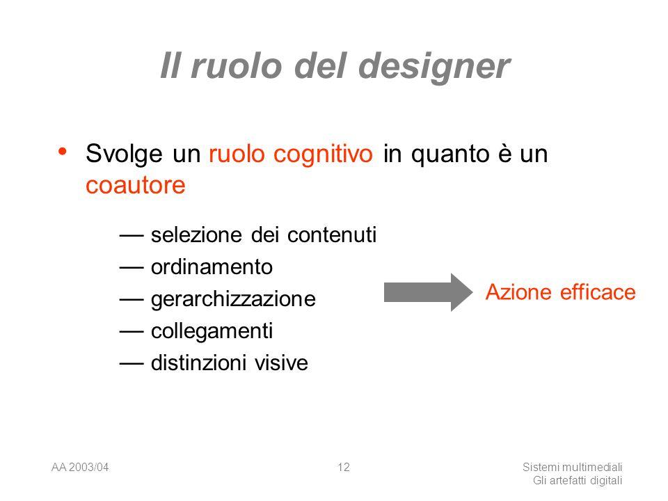 AA 2003/04Sistemi multimediali Gli artefatti digitali 12 Il ruolo del designer Svolge un ruolo cognitivo in quanto è un coautore selezione dei contenuti ordinamento gerarchizzazione collegamenti distinzioni visive Azione efficace