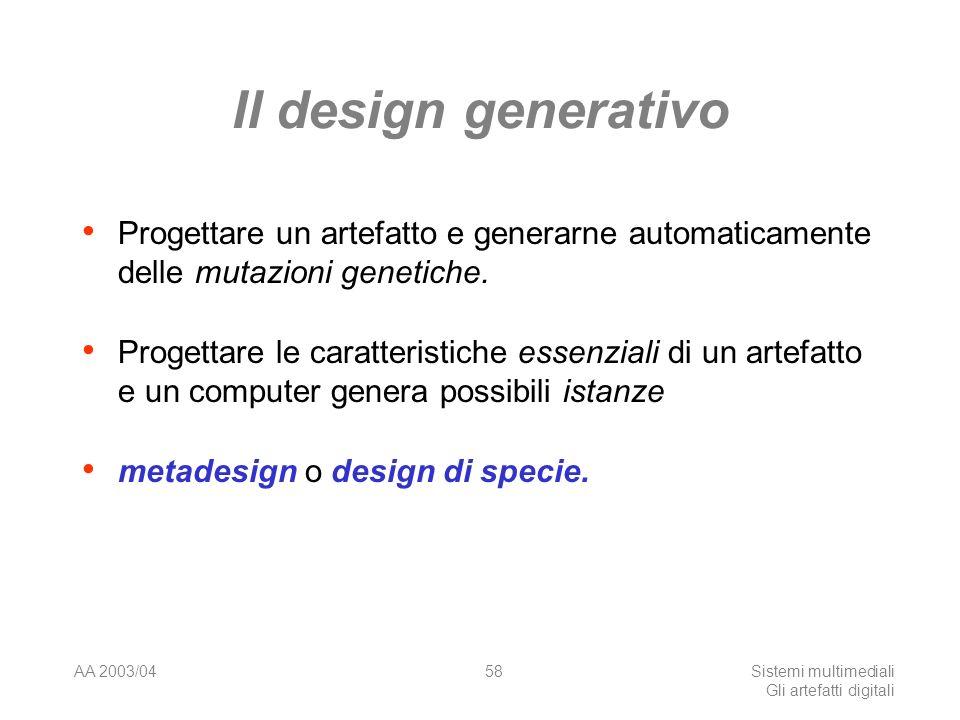 AA 2003/04Sistemi multimediali Gli artefatti digitali 58 Il design generativo Progettare un artefatto e generarne automaticamente delle mutazioni genetiche.