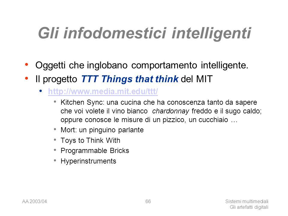 AA 2003/04Sistemi multimediali Gli artefatti digitali 66 Gli infodomestici intelligenti Oggetti che inglobano comportamento intelligente.