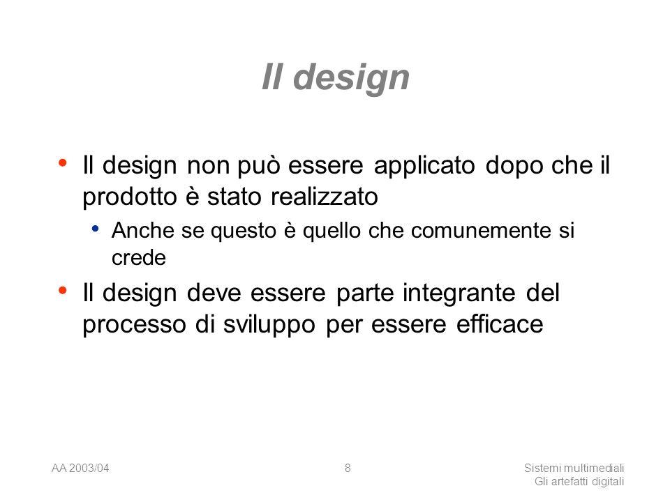 AA 2003/04Sistemi multimediali Gli artefatti digitali 8 Il design Il design non può essere applicato dopo che il prodotto è stato realizzato Anche se questo è quello che comunemente si crede Il design deve essere parte integrante del processo di sviluppo per essere efficace