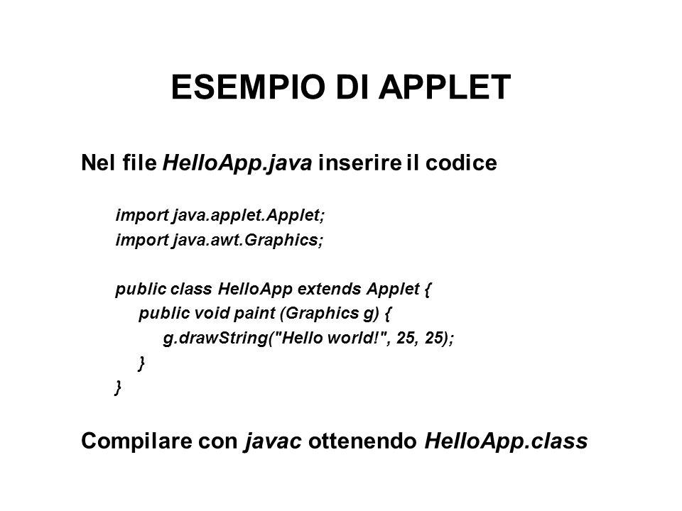 ESEMPIO DI APPLET Nel file HelloApp.java inserire il codice import java.applet.Applet; import java.awt.Graphics; public class HelloApp extends Applet { public void paint (Graphics g) { g.drawString( Hello world! , 25, 25); } Compilare con javac ottenendo HelloApp.class