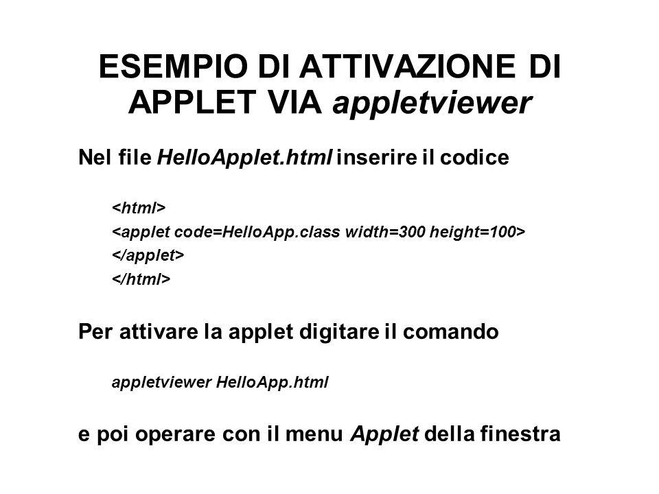 ESEMPIO DI ATTIVAZIONE DI APPLET VIA appletviewer Nel file HelloApplet.html inserire il codice Per attivare la applet digitare il comando appletviewer HelloApp.html e poi operare con il menu Applet della finestra