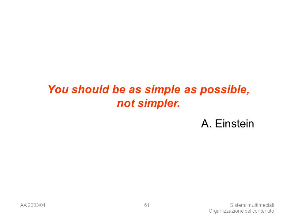 AA 2003/04Sistemi multimediali Organizzazione del contenuto 61 You should be as simple as possible, not simpler. A. Einstein