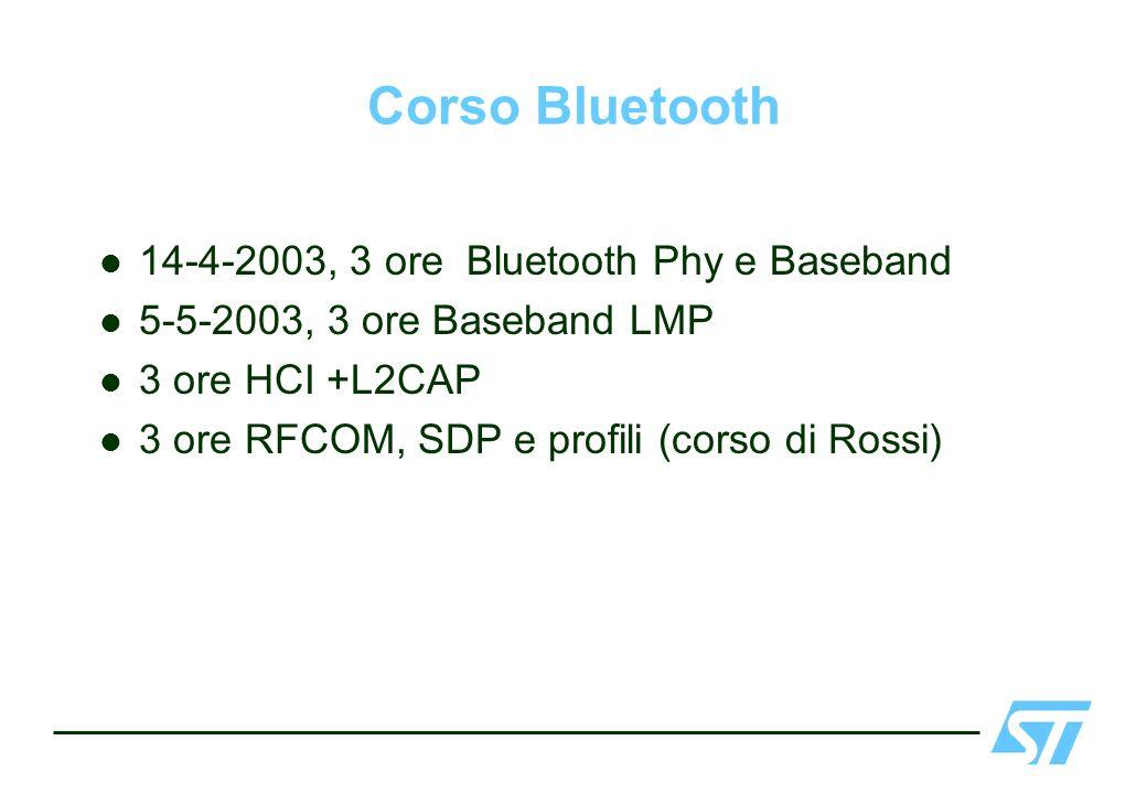 Corso Bluetooth 14-4-2003, 3 ore Bluetooth Phy e Baseband 5-5-2003, 3 ore Baseband LMP 3 ore HCI +L2CAP 3 ore RFCOM, SDP e profili (corso di Rossi)