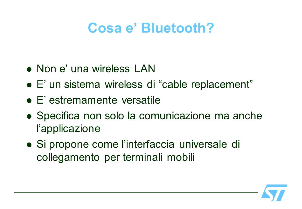 Cosa e Bluetooth? Non e una wireless LAN E un sistema wireless di cable replacement E estremamente versatile Specifica non solo la comunicazione ma an
