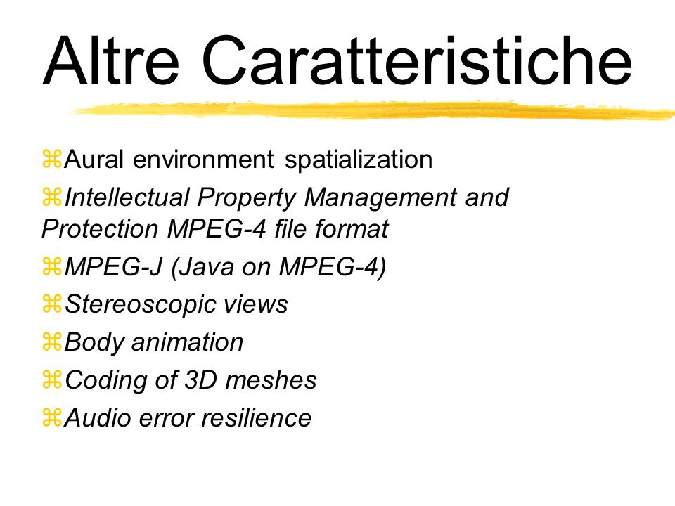 Altre Caratteristiche Aural environment spatialization Intellectual Property Management and Protection MPEG-4 file format MPEG-J (Java on MPEG-4) Stereoscopic views Body animation Coding of 3D meshes Audio error resilience