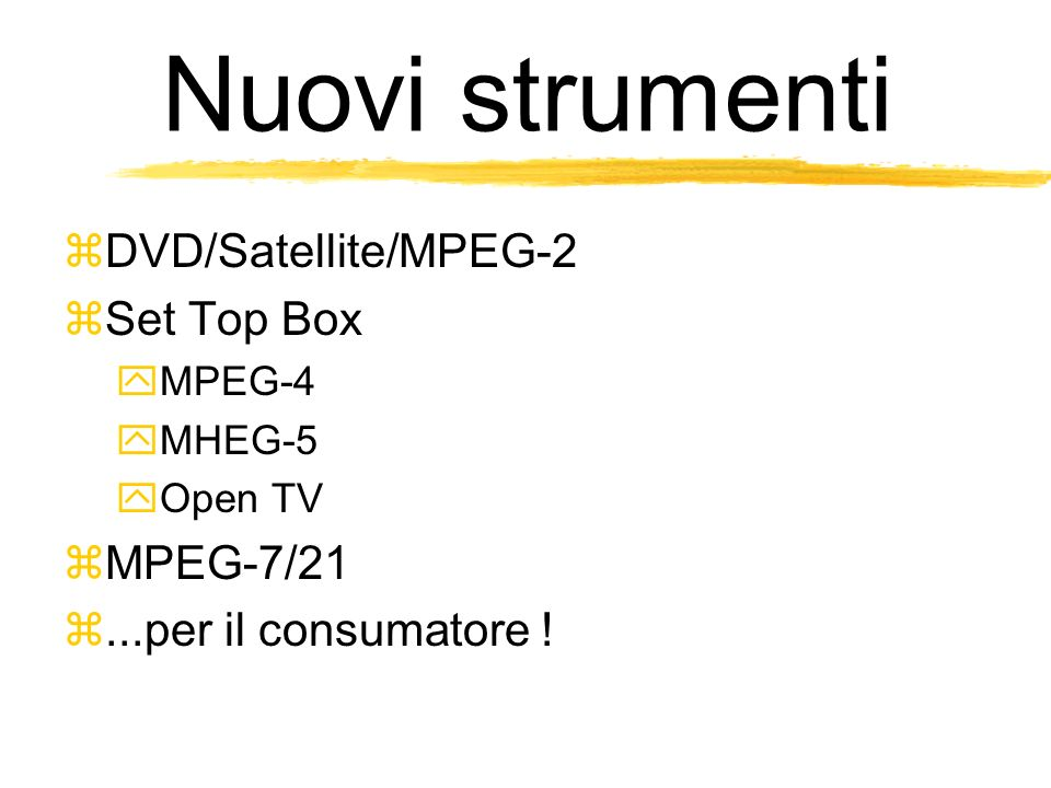 Nuovi strumenti DVD/Satellite/MPEG-2 Set Top Box MPEG-4 MHEG-5 Open TV MPEG-7/21...per il consumatore !