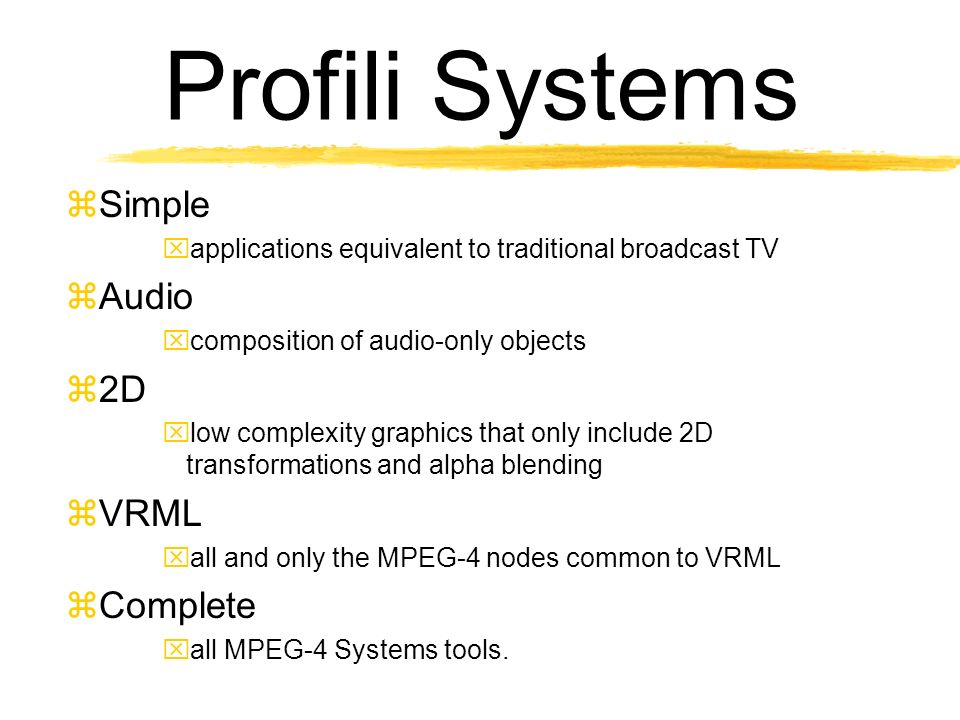 Profili Systems Simple applications equivalent to traditional broadcast TV Audio composition of audio-only objects 2D low complexity graphics that only include 2D transformations and alpha blending VRML all and only the MPEG-4 nodes common to VRML Complete all MPEG-4 Systems tools.