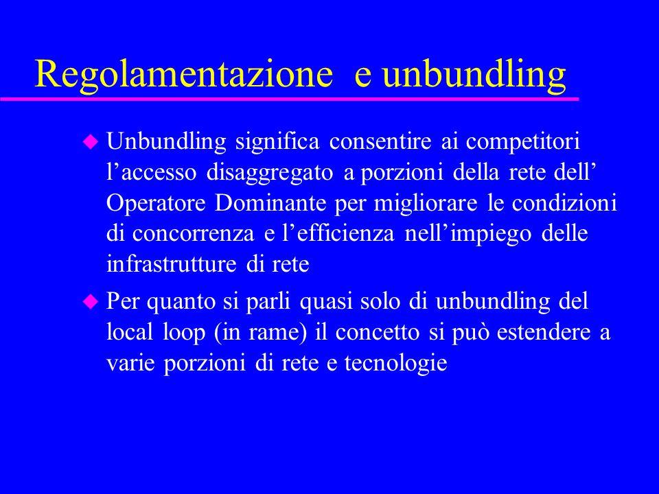 Regolamentazione e unbundling u Unbundling significa consentire ai competitori laccesso disaggregato a porzioni della rete dell Operatore Dominante pe