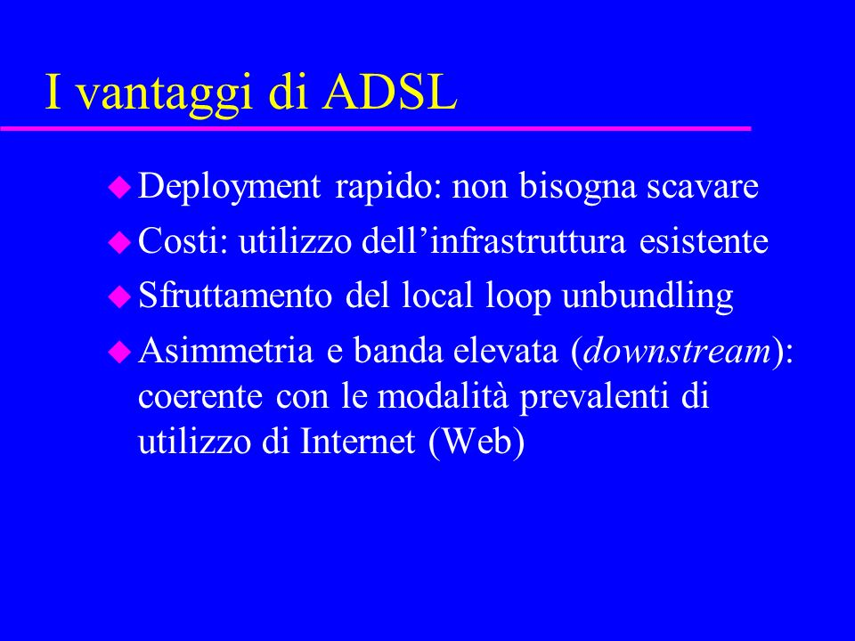 I vantaggi di ADSL u Deployment rapido: non bisogna scavare u Costi: utilizzo dellinfrastruttura esistente u Sfruttamento del local loop unbundling u