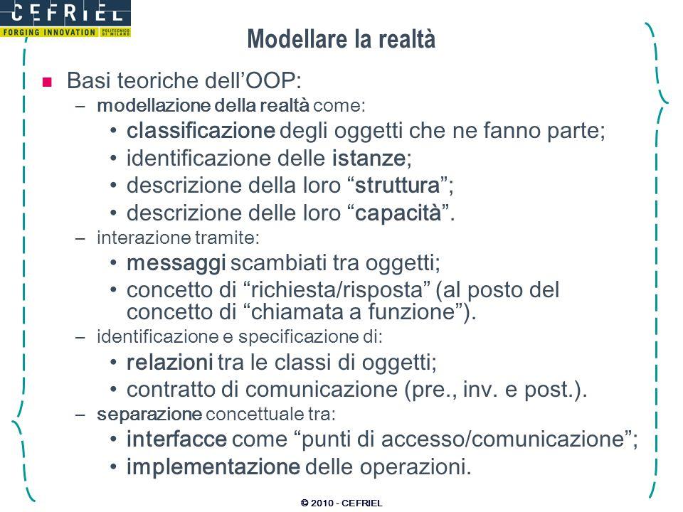 © 2010 - CEFRIEL Modellare la realtà Basi teoriche dellOOP: –modellazione della realtà come: classificazione degli oggetti che ne fanno parte; identif