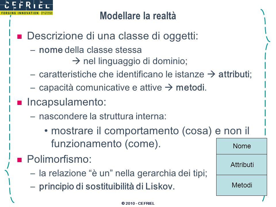 © 2010 - CEFRIEL Modellare la realtà Descrizione di una classe di oggetti: –nome della classe stessa nel linguaggio di dominio; –caratteristiche che i