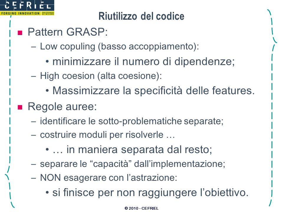© 2010 - CEFRIEL Riutilizzo del codice Pattern GRASP: –Low copuling (basso accoppiamento): minimizzare il numero di dipendenze; –High coesion (alta co