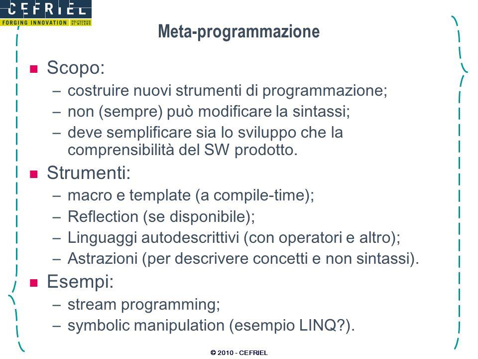 © 2010 - CEFRIEL Meta-programmazione Scopo: –costruire nuovi strumenti di programmazione; –non (sempre) può modificare la sintassi; –deve semplificare