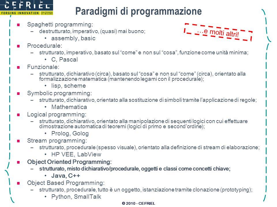 © 2010 - CEFRIEL Paradigmi di programmazione Spaghetti programming: –destrutturato, imperativo, (quasi) mai buono; assembly, basic Procedurale: –strut