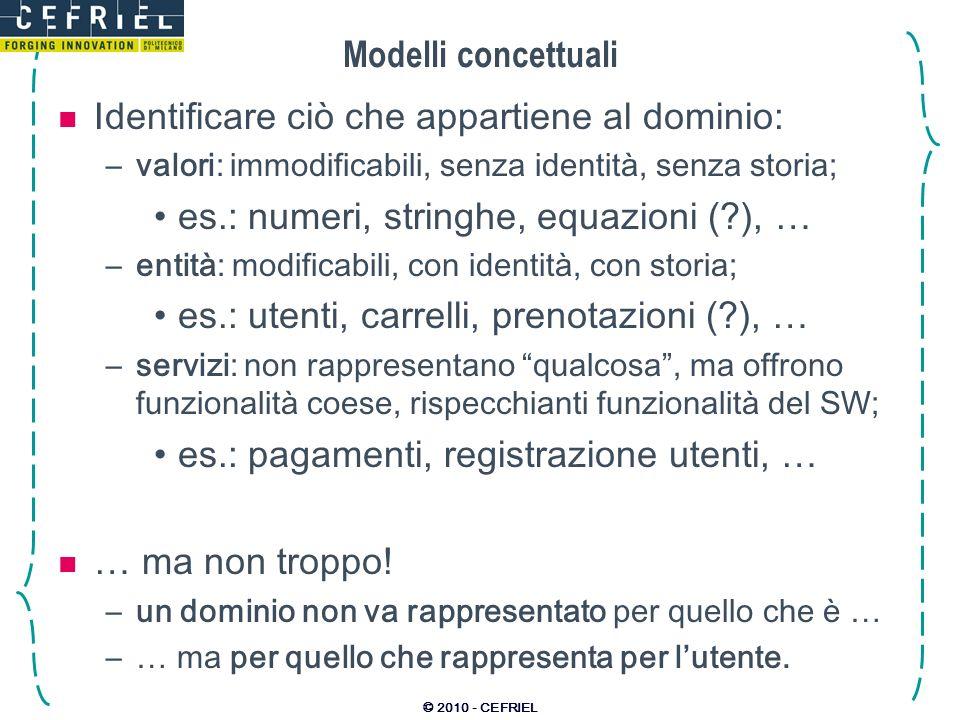 © 2010 - CEFRIEL Modelli concettuali Identificare ciò che appartiene al dominio: –valori: immodificabili, senza identità, senza storia; es.: numeri, s