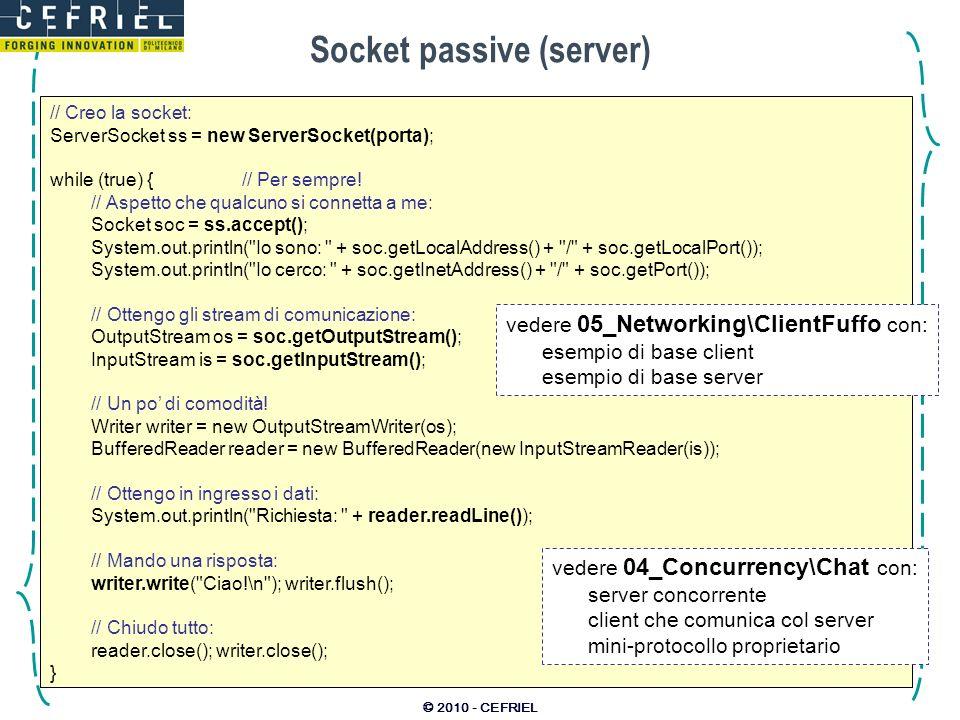 © 2010 - CEFRIEL Socket passive (server) // Creo la socket: ServerSocket ss = new ServerSocket(porta); while (true) {// Per sempre! // Aspetto che qua