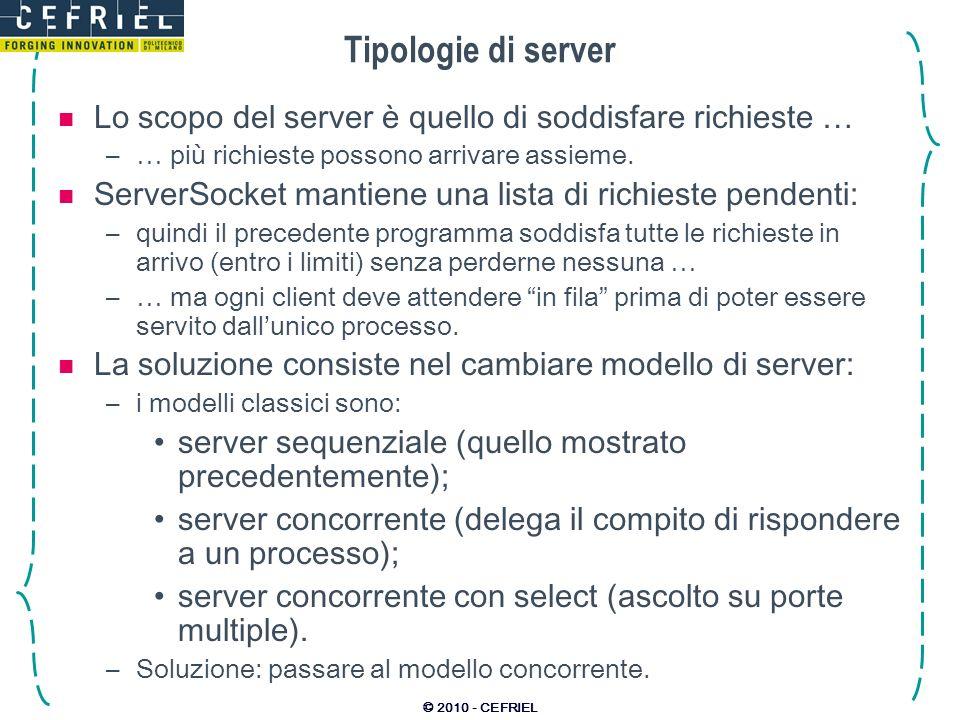© 2010 - CEFRIEL Tipologie di server Lo scopo del server è quello di soddisfare richieste … –… più richieste possono arrivare assieme. ServerSocket ma