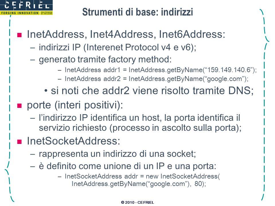 © 2010 - CEFRIEL Strumenti di base: indirizzi InetAddress, Inet4Address, Inet6Address: –indirizzi IP (Interenet Protocol v4 e v6); –generato tramite f