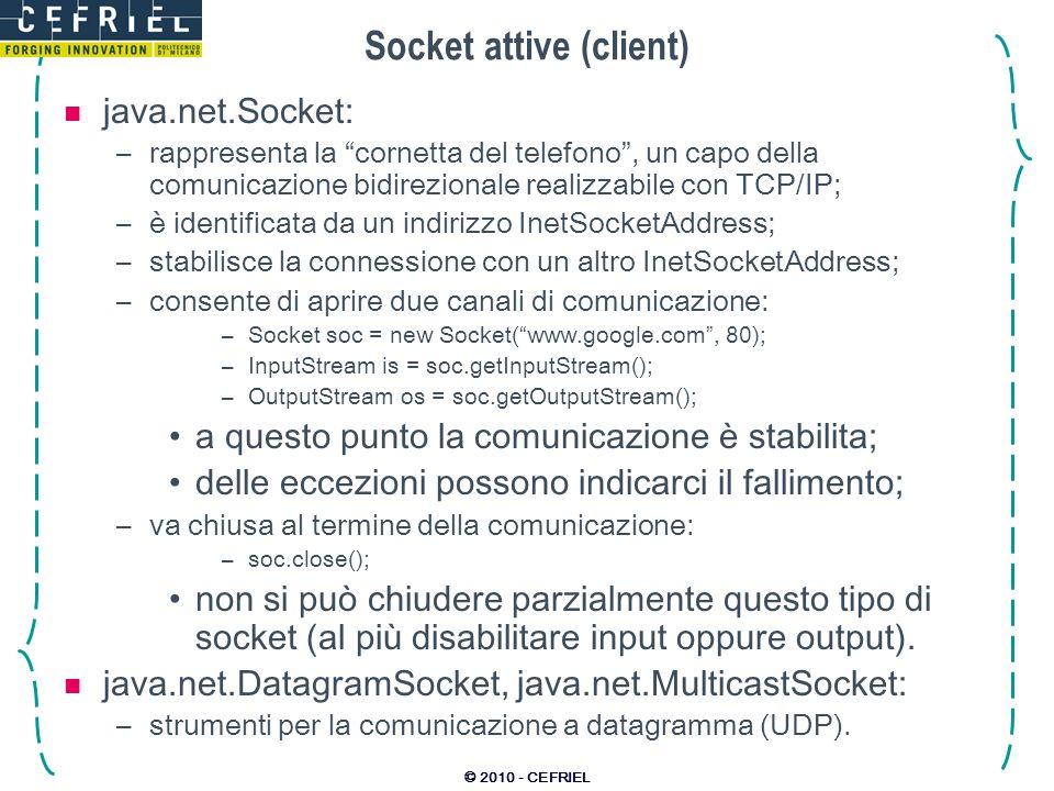 © 2010 - CEFRIEL Socket attive (client) java.net.Socket: –rappresenta la cornetta del telefono, un capo della comunicazione bidirezionale realizzabile