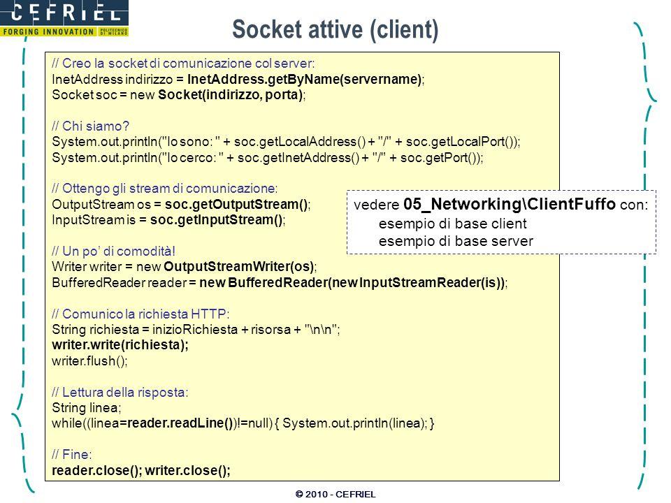 © 2010 - CEFRIEL Socket attive (client) // Creo la socket di comunicazione col server: InetAddress indirizzo = InetAddress.getByName(servername); Sock