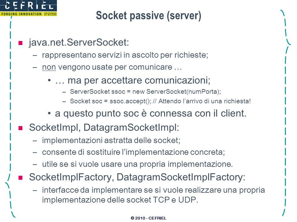 © 2010 - CEFRIEL Socket passive (server) java.net.ServerSocket: –rappresentano servizi in ascolto per richieste; –non vengono usate per comunicare … …