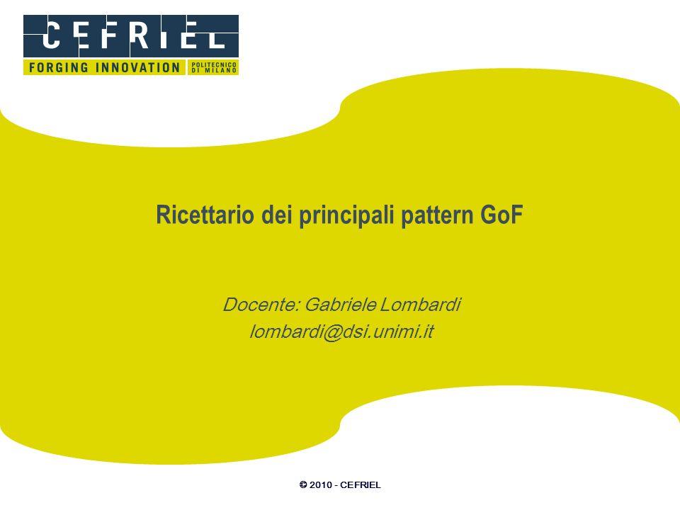 © 2010 - CEFRIEL Ricettario dei principali pattern GoF Docente: Gabriele Lombardi lombardi@dsi.unimi.it