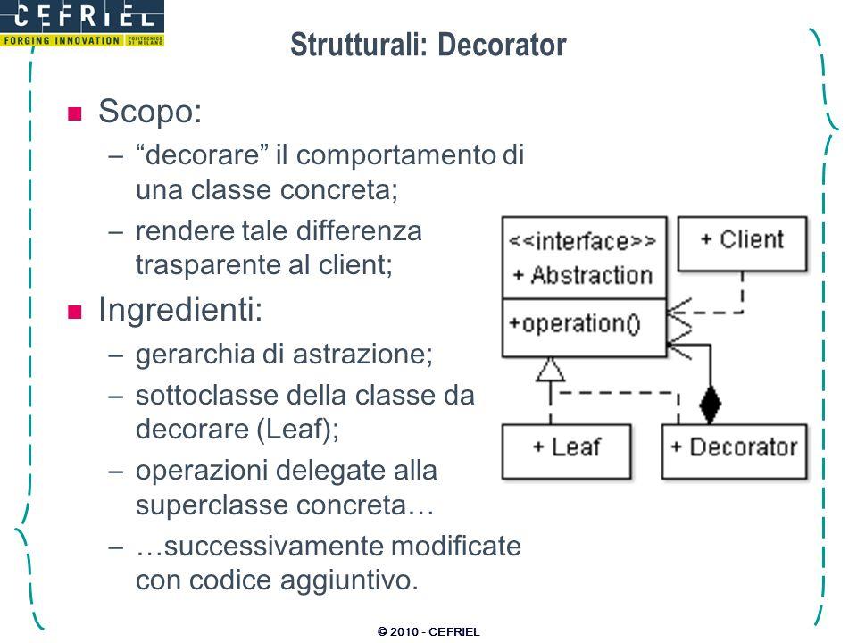 © 2010 - CEFRIEL Strutturali: Decorator Scopo: –decorare il comportamento di una classe concreta; –rendere tale differenza trasparente al client; Ingr
