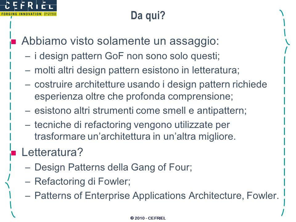 © 2010 - CEFRIEL Da qui? Abbiamo visto solamente un assaggio: –i design pattern GoF non sono solo questi; –molti altri design pattern esistono in lett