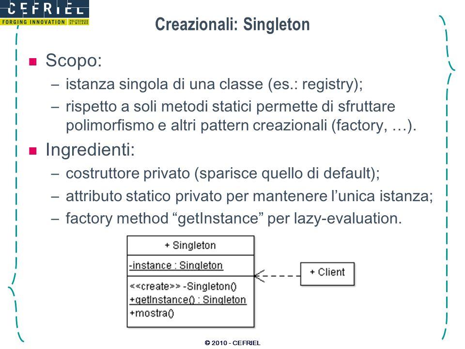 © 2010 - CEFRIEL Creazionali: Singleton Scopo: –istanza singola di una classe (es.: registry); –rispetto a soli metodi statici permette di sfruttare p