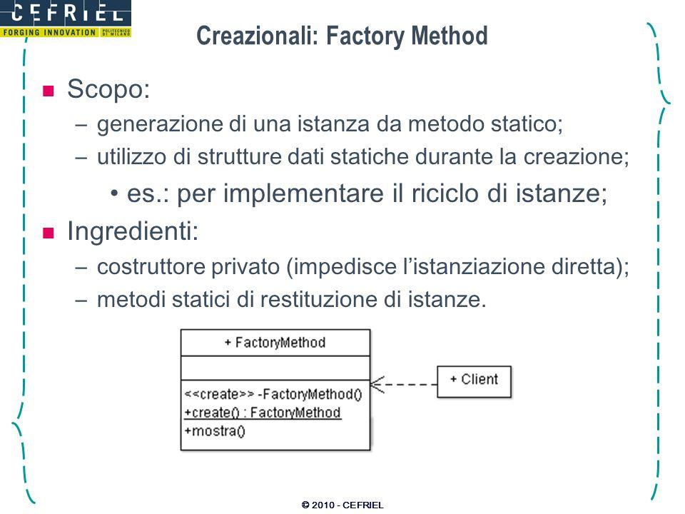 © 2010 - CEFRIEL Creazionali: Factory Method Scopo: –generazione di una istanza da metodo statico; –utilizzo di strutture dati statiche durante la cre