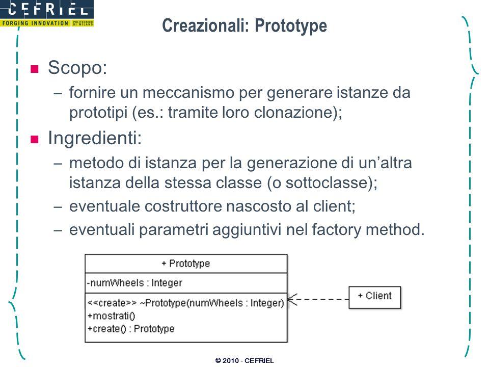 © 2010 - CEFRIEL Creazionali: Prototype Scopo: –fornire un meccanismo per generare istanze da prototipi (es.: tramite loro clonazione); Ingredienti: –