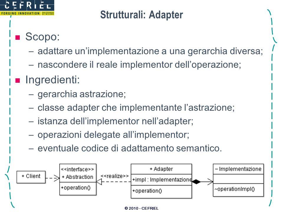 © 2010 - CEFRIEL Strutturali: Adapter Scopo: –adattare unimplementazione a una gerarchia diversa; –nascondere il reale implementor delloperazione; Ing
