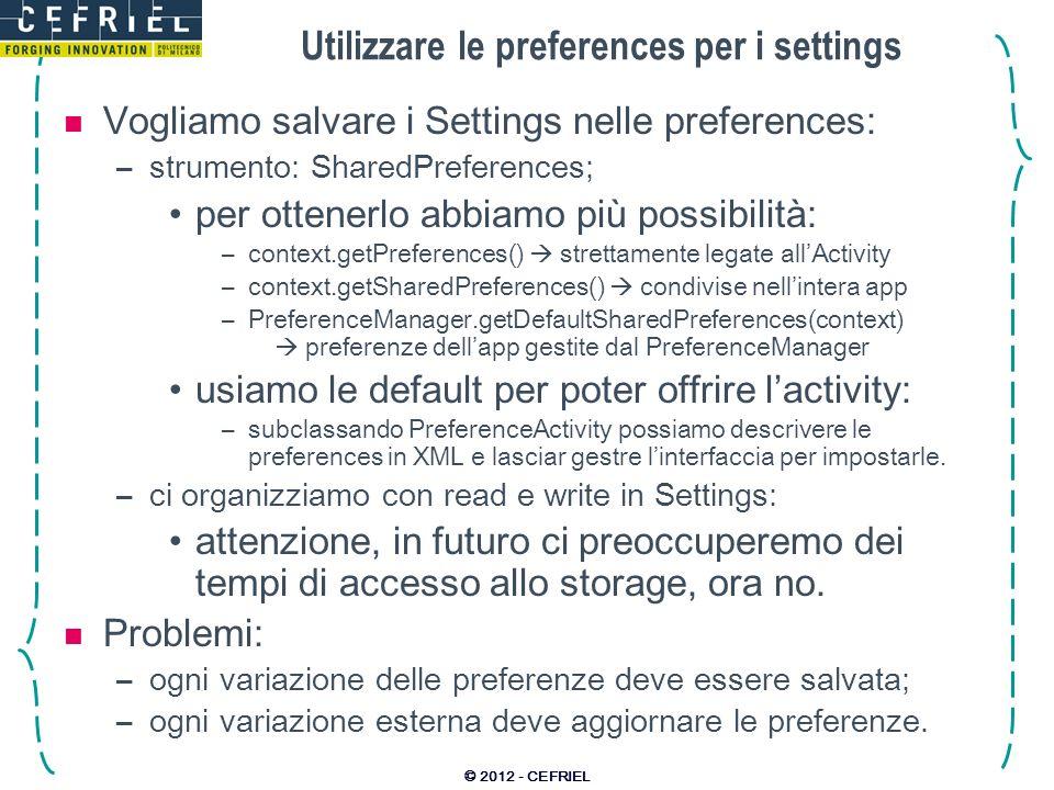 Utilizzare le preferences per i settings Vogliamo salvare i Settings nelle preferences: –strumento: SharedPreferences; per ottenerlo abbiamo più possibilità: –context.getPreferences() strettamente legate allActivity –context.getSharedPreferences() condivise nellintera app –PreferenceManager.getDefaultSharedPreferences(context) preferenze dellapp gestite dal PreferenceManager usiamo le default per poter offrire lactivity: –subclassando PreferenceActivity possiamo descrivere le preferences in XML e lasciar gestre linterfaccia per impostarle.