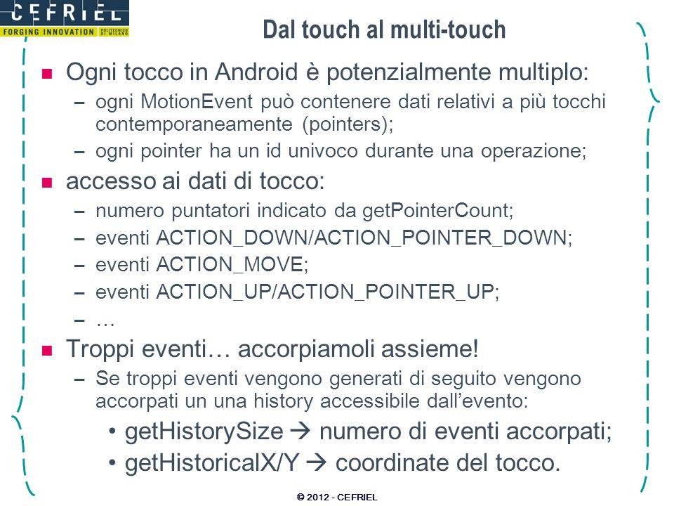 Dal touch al multi-touch Ogni tocco in Android è potenzialmente multiplo: –ogni MotionEvent può contenere dati relativi a più tocchi contemporaneamente (pointers); –ogni pointer ha un id univoco durante una operazione; accesso ai dati di tocco: –numero puntatori indicato da getPointerCount; –eventi ACTION_DOWN/ACTION_POINTER_DOWN; –eventi ACTION_MOVE; –eventi ACTION_UP/ACTION_POINTER_UP; –…–… Troppi eventi… accorpiamoli assieme.