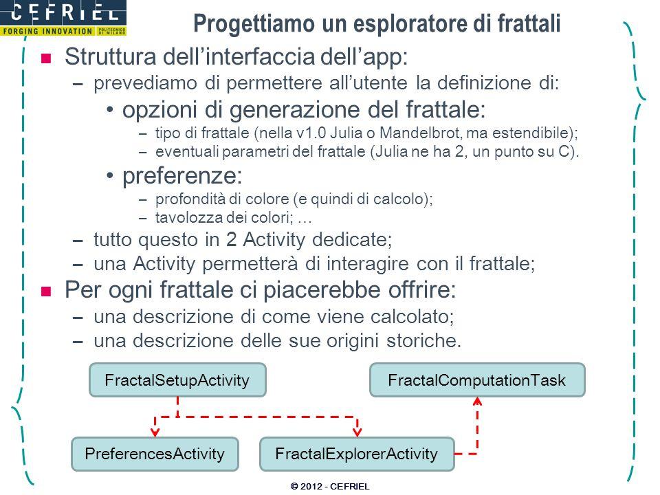 Aggiungiamo una barra di progresso © 2012 - CEFRIEL surface.setCallback(new FractalSurface.ProgressCallback() { @Override public void start() { runOnUiThread(new Runnable() { @Override public void run() { // Inizializzo la progress-bar: setProgress(0); setProgressBarVisibility(true); } }); } @Override public void progress(final float percentage) { runOnUiThread(new Runnable() { @Override public void run() { // Aggiorno lindicatore di progresso: setProgress((int) (percentage * 10000)); } }); } @Override public void done() { runOnUiThread(new Runnable() { @Override public void run() { // Nascondo la progress-bar: setProgressBarVisibility(false); } }); } });