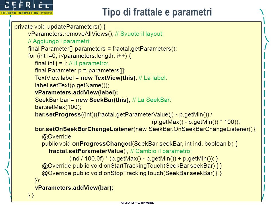 Tipo di frattale e parametri © 2012 - CEFRIEL private void updateParameters() { vParameters.removeAllViews(); // Svuoto il layout: // Aggiungo i parametri: final Parameter[] parameters = fractal.getParameters(); for (int i=0; i<parameters.length; i++) { final int j = i; // Il parametro: final Parameter p = parameters[j]; TextView label = new TextView(this); // La label: label.setText(p.getName()); vParameters.addView(label); SeekBar bar = new SeekBar(this); // La SeekBar: bar.setMax(100); bar.setProgress((int)((fractal.getParameterValue(j) - p.getMin()) / (p.getMax() - p.getMin()) * 100)); bar.setOnSeekBarChangeListener(new SeekBar.OnSeekBarChangeListener() { @Override public void onProgressChanged(SeekBar seekBar, int ind, boolean b) { fractal.setParameterValue(j, // Cambio il parametro: (ind / 100.0f) * (p.getMax() - p.getMin()) + p.getMin()); } @Override public void onStartTrackingTouch(SeekBar seekBar) { } @Override public void onStopTrackingTouch(SeekBar seekBar) { } }); vParameters.addView(bar); } }