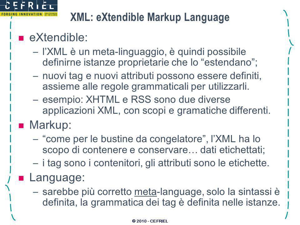 © 2010 - CEFRIEL XML: basi di sintassi Un documento XML è: –un albero radicato in un nodo di tipo Document; –formato differenti tipologie di nodi; –la radice deve contenere uno e un solo sotto-nodo di tipo di tipo Element (spesso chiamati tag); –case-sensitive e normalmente indipendente dallindentazione (eccetto i nodi di testo); –ma soprattutto… è testo umanamente leggibile.