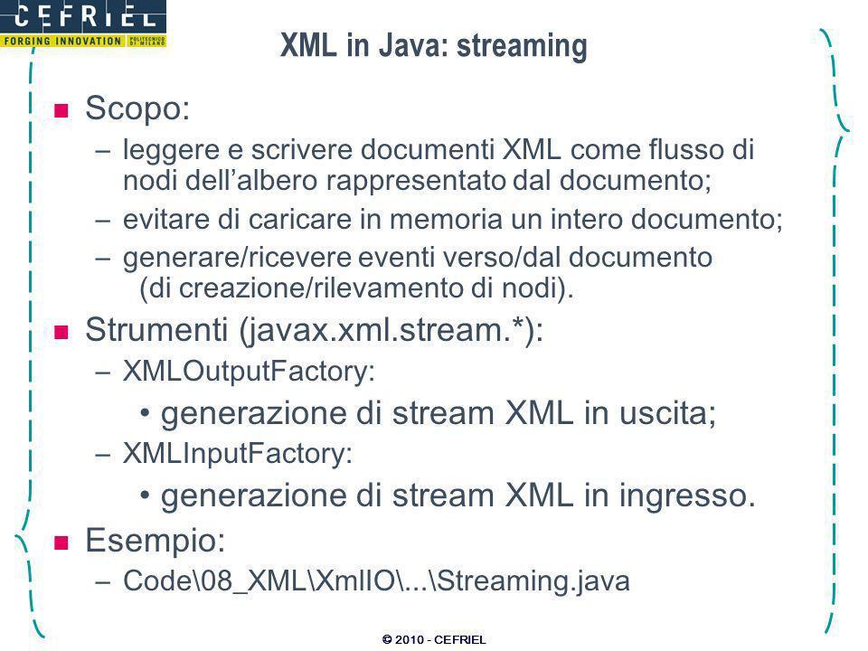 © 2010 - CEFRIEL XML in Java: streaming Scopo: –leggere e scrivere documenti XML come flusso di nodi dellalbero rappresentato dal documento; –evitare di caricare in memoria un intero documento; –generare/ricevere eventi verso/dal documento (di creazione/rilevamento di nodi).