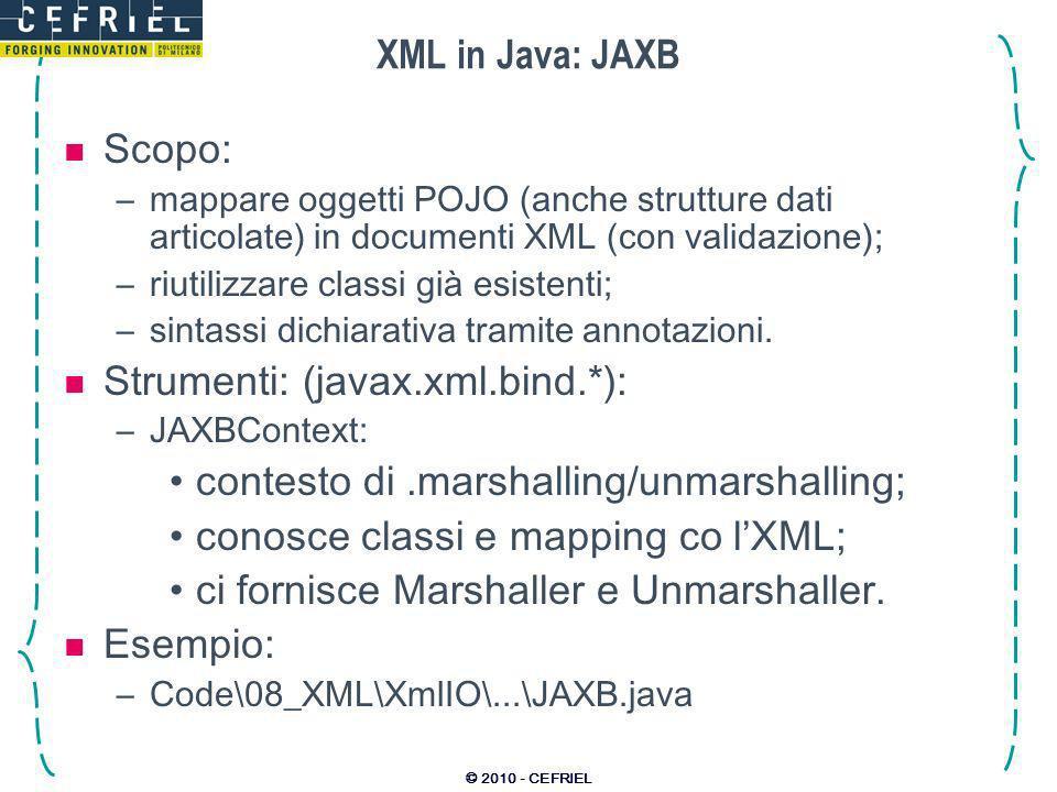© 2010 - CEFRIEL XML in Java: JAXB Scopo: –mappare oggetti POJO (anche strutture dati articolate) in documenti XML (con validazione); –riutilizzare classi già esistenti; –sintassi dichiarativa tramite annotazioni.