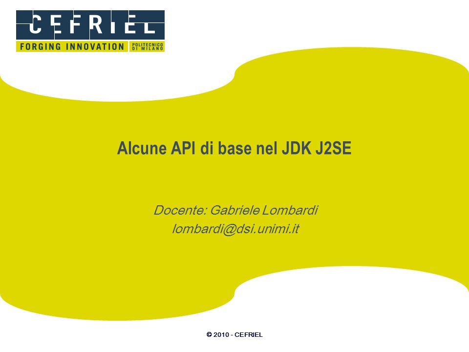© 2010 - CEFRIEL Alcune API di base nel JDK J2SE Docente: Gabriele Lombardi lombardi@dsi.unimi.it
