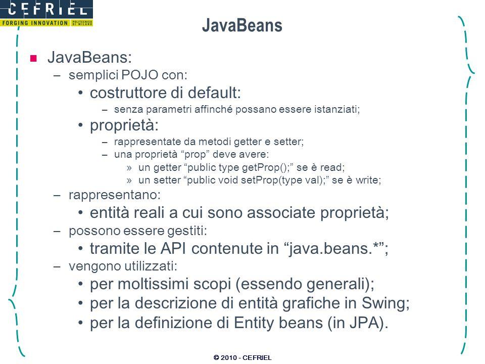 © 2010 - CEFRIEL JavaBeans JavaBeans: –semplici POJO con: costruttore di default: –senza parametri affinché possano essere istanziati; proprietà: –rappresentate da metodi getter e setter; –una proprietà prop deve avere: »un getter public type getProp(); se è read; »un setter public void setProp(type val); se è write; –rappresentano: entità reali a cui sono associate proprietà; –possono essere gestiti: tramite le API contenute in java.beans.*; –vengono utilizzati: per moltissimi scopi (essendo generali); per la descrizione di entità grafiche in Swing; per la definizione di Entity beans (in JPA).