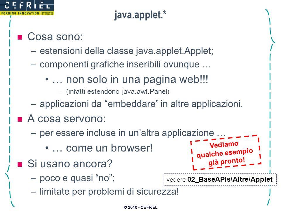© 2010 - CEFRIEL java.applet.* Cosa sono: –estensioni della classe java.applet.Applet; –componenti grafiche inseribili ovunque … … non solo in una pagina web!!.